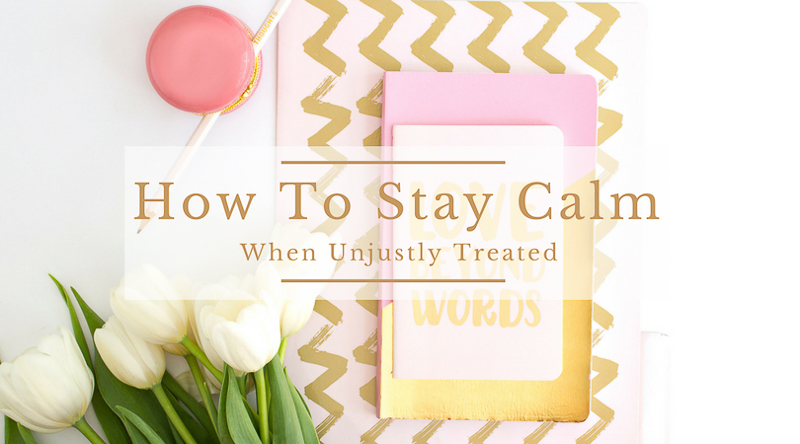 How To Stay Calm When Treated Unjustly