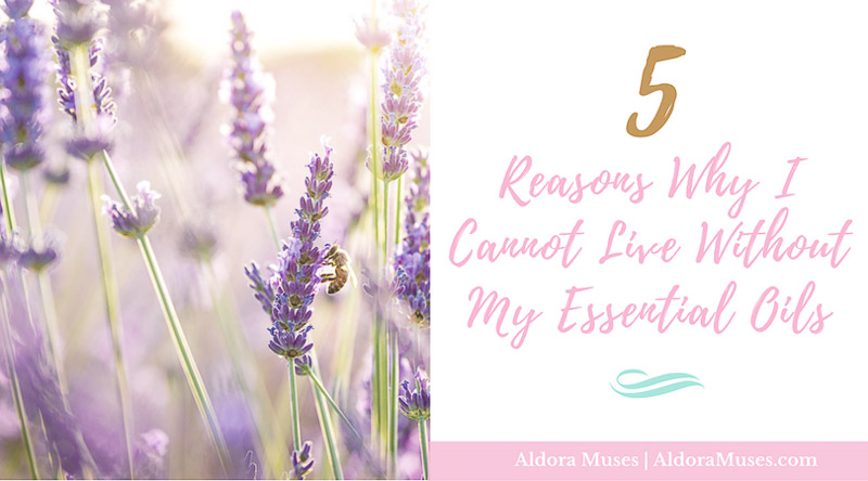 5 Reasons Why I Love My Essential Oils - Aldora Muses